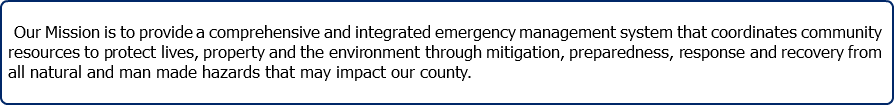 Our Mission is to provide a comprehensive and integrated emergency management system that coordinates community resources to protect lives, property and the environment through mitigation, preparedness, response and recovery from all natural and man made hazards that may impact our county.