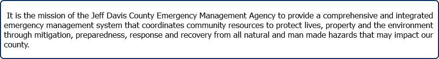 It is the mission of the Jeff Davis County Emergency Management Agency to provide a comprehensive and integrated emergency management system that coordinates community resources to protect lives, property and the environment through mitigation, preparedness, response and recovery from all natural and man made hazards that may impact our county.